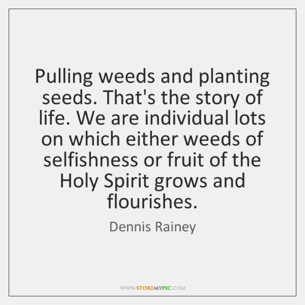 Pulling Weeds And Planting Seeds. Thatu0027s The Story Of Life. We Are .