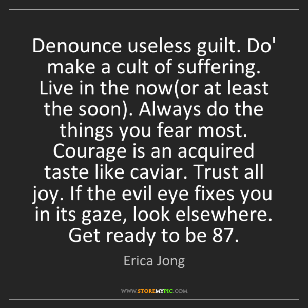 Erica Jong: Denounce useless guilt. Do' make a cult of suffering....