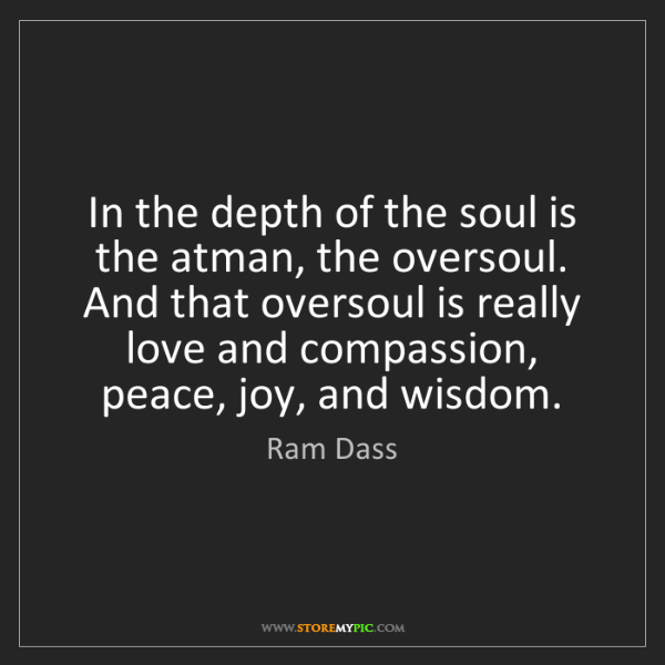 Ram Dass: In the depth of the soul is the atman, the oversoul....