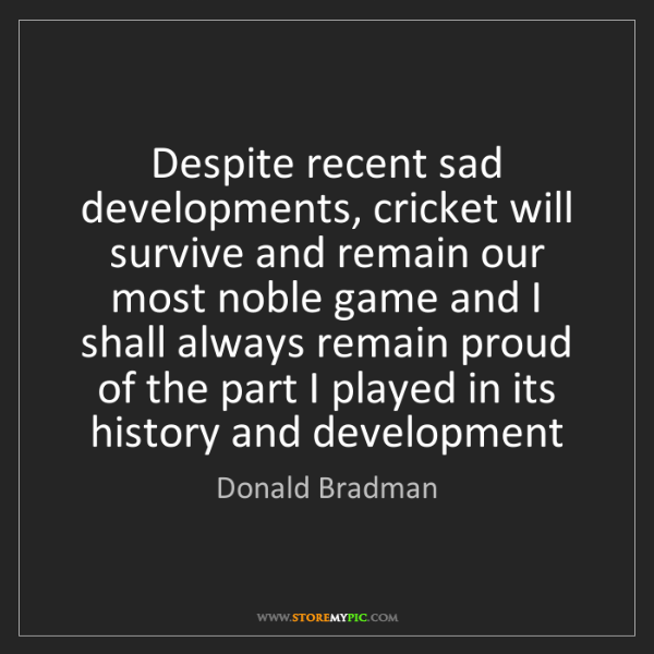 Donald Bradman: Despite recent sad developments, cricket will survive...