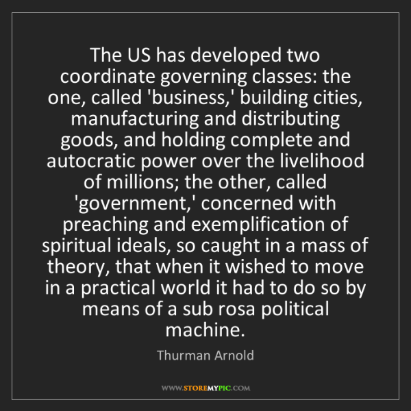 Thurman Arnold: The US has developed two coordinate governing classes:...