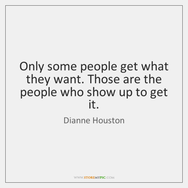 Only some people get what they want. Those are the people who ...
