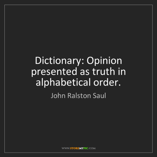 John Ralston Saul: Dictionary: Opinion presented as truth in alphabetical...