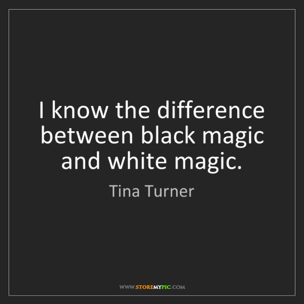 Tina Turner: I know the difference between black magic and white magic.