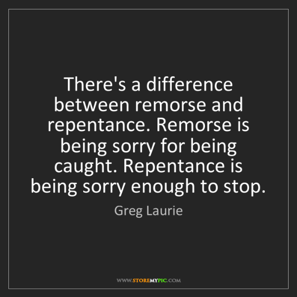Greg Laurie: There's a difference between remorse and repentance....