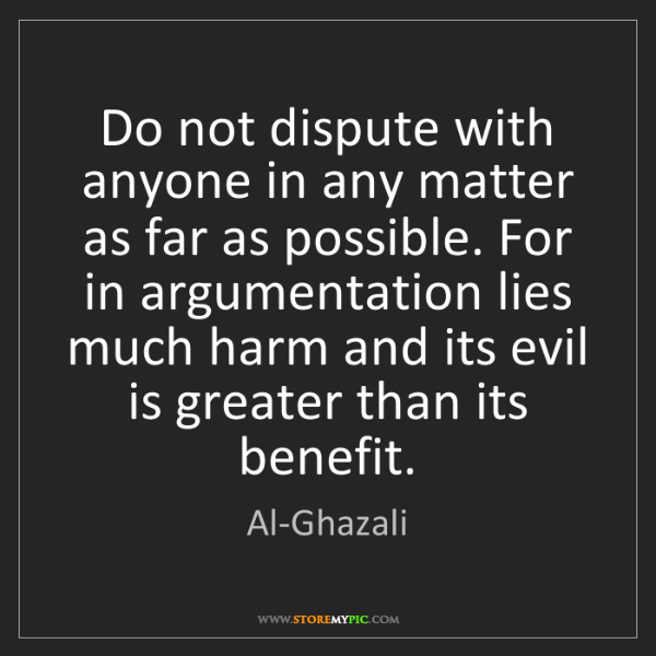 Al-Ghazali: Do not dispute with anyone in any matter as far as possible....