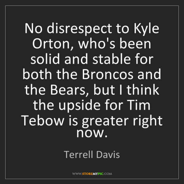 Terrell Davis: No disrespect to Kyle Orton, who's been solid and stable...