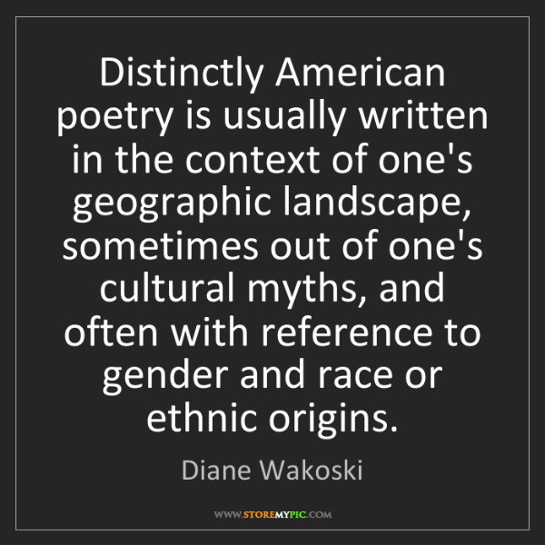 Diane Wakoski: Distinctly American poetry is usually written in the...