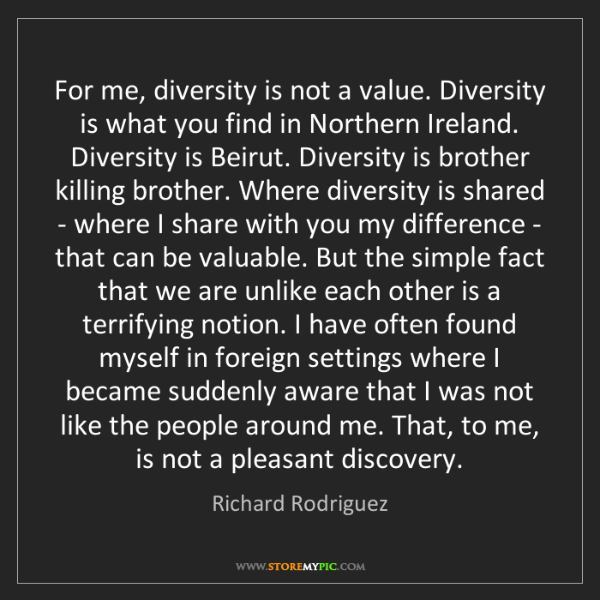 Richard Rodriguez: For me, diversity is not a value. Diversity is what you...
