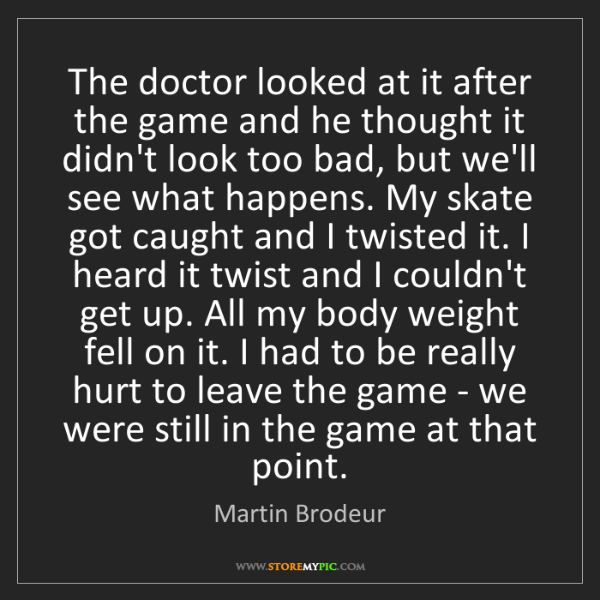 Martin Brodeur: The doctor looked at it after the game and he thought...