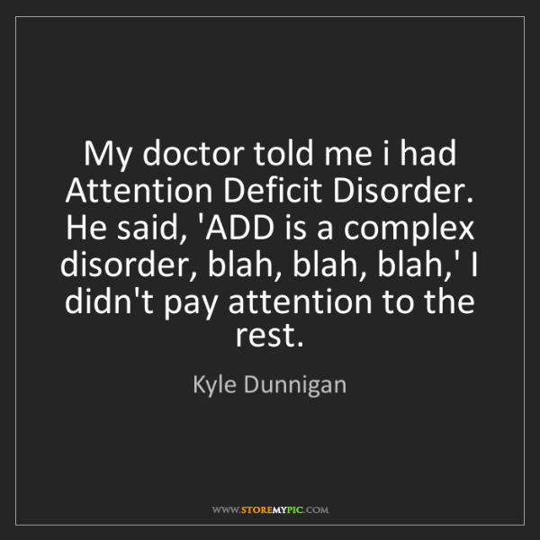 Kyle Dunnigan: My doctor told me i had Attention Deficit Disorder. He...