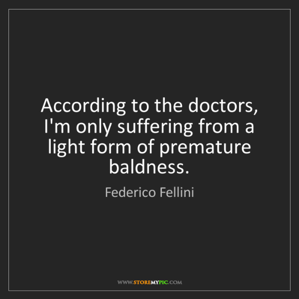 Federico Fellini: According to the doctors, I'm only suffering from a light...