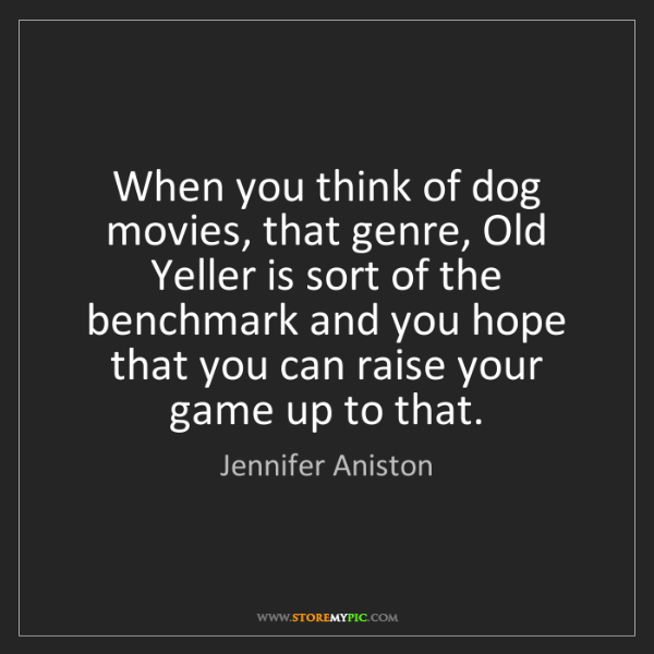 Jennifer Aniston: When you think of dog movies, that genre, Old Yeller...