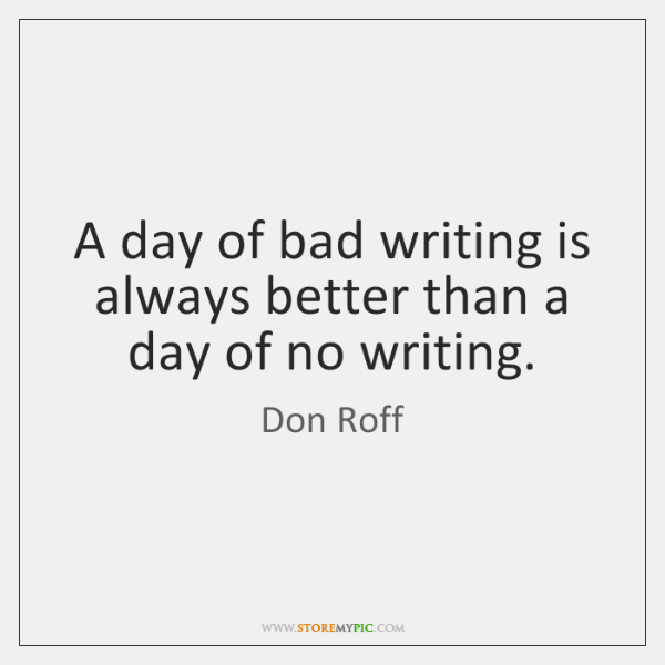 A day of bad writing is always better than a day of ...