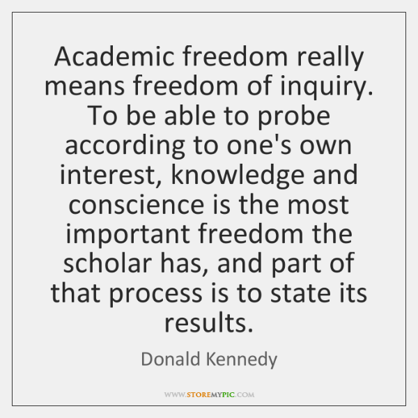 Academic freedom really means freedom of inquiry. To be able to probe ...