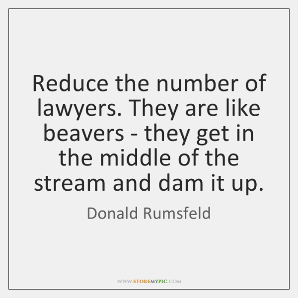 Reduce the number of lawyers. They are like beavers - they get ...