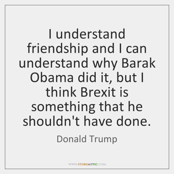 I understand friendship and I can understand why Barak Obama did it, ...