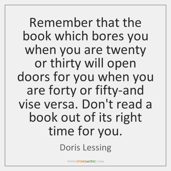 Remember that the book which bores you when you are twenty or ...