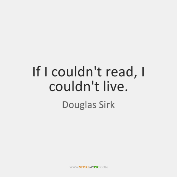 If I couldn't read, I couldn't live.