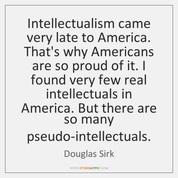 Intellectualism came very late to America. That's why Americans are so proud ...