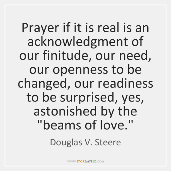 Prayer if it is real is an acknowledgment of our finitude, our ...