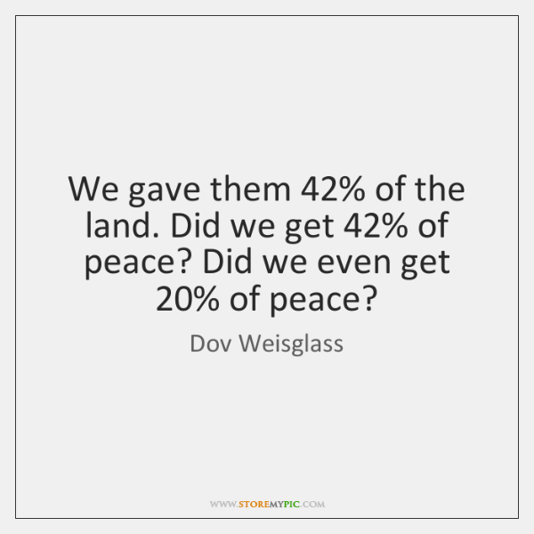 We gave them 42% of the land. Did we get 42% of peace? Did ...