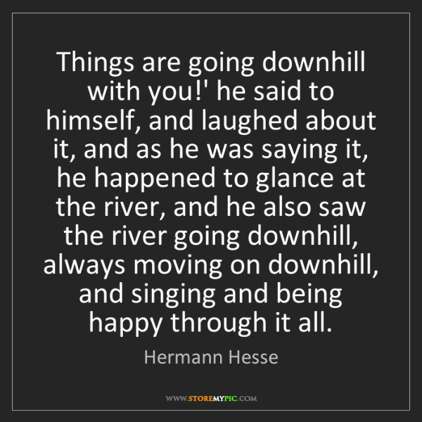 Hermann Hesse: Things are going downhill with you!' he said to himself,...