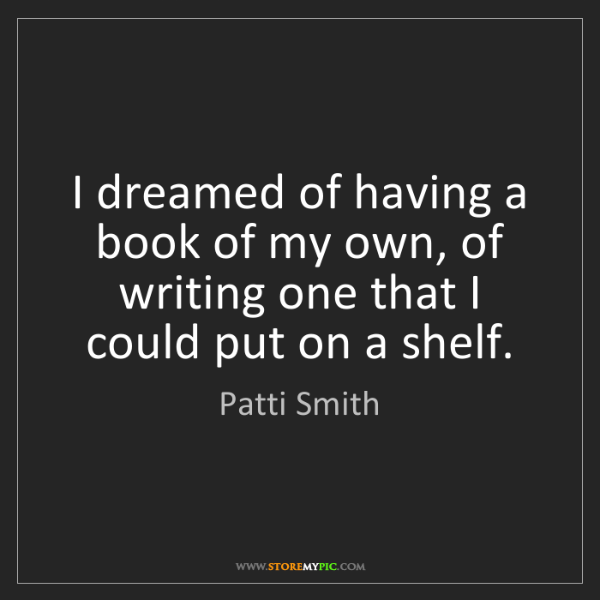 Patti Smith: I dreamed of having a book of my own, of writing one...