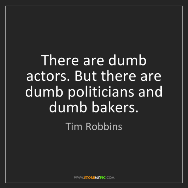 Tim Robbins: There are dumb actors. But there are dumb politicians...