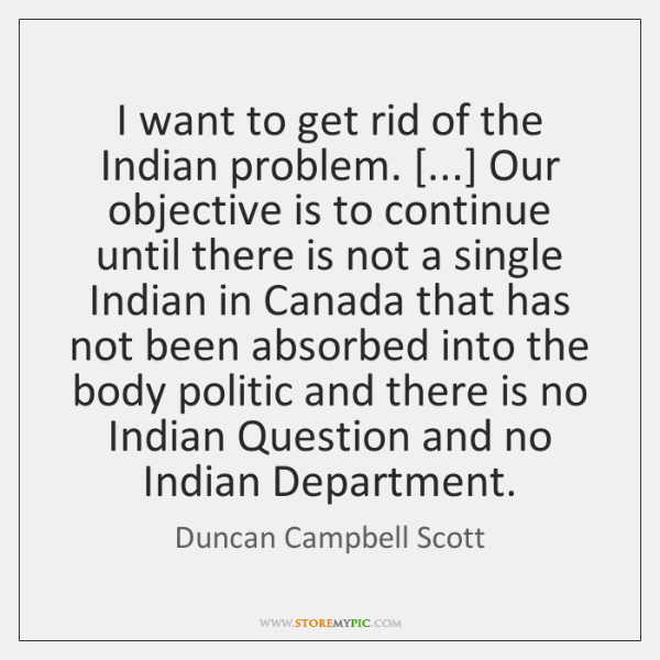 I want to get rid of the Indian problem. [...] Our objective is ...