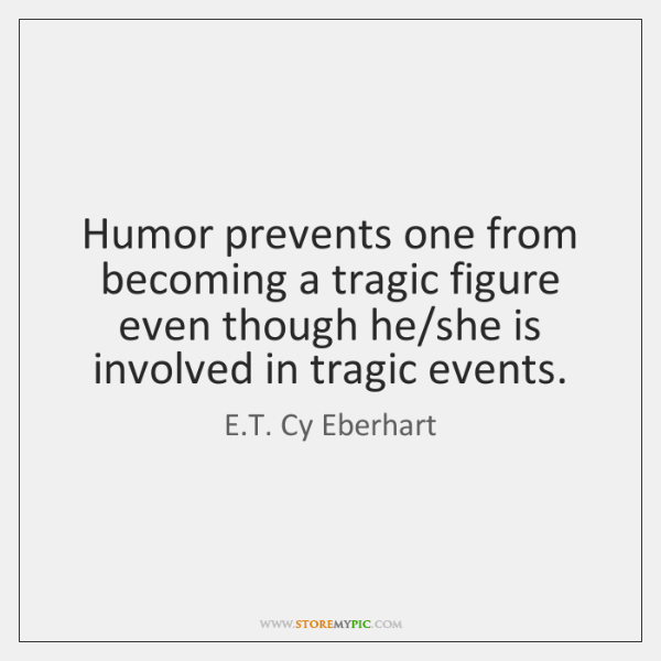 Humor prevents one from becoming a tragic figure even though he/she ...