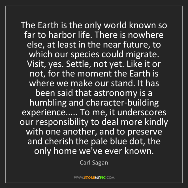 Carl Sagan: The Earth is the only world known so far to harbor life....