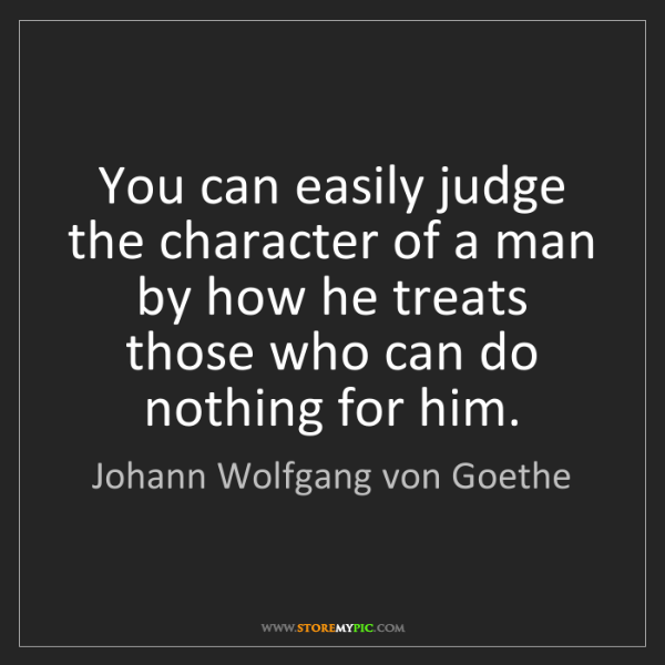 Johann Wolfgang von Goethe: You can easily judge the character of a man by how he...