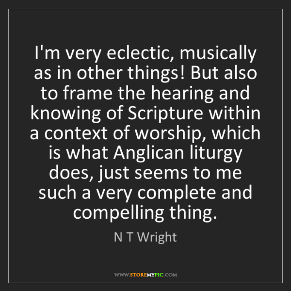 N T Wright: I'm very eclectic, musically as in other things! But...