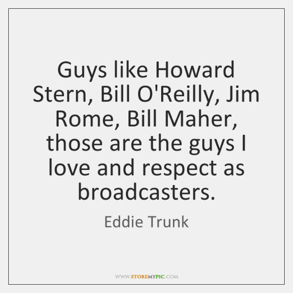 Guys like Howard Stern, Bill O'Reilly, Jim Rome, Bill Maher, those are ...