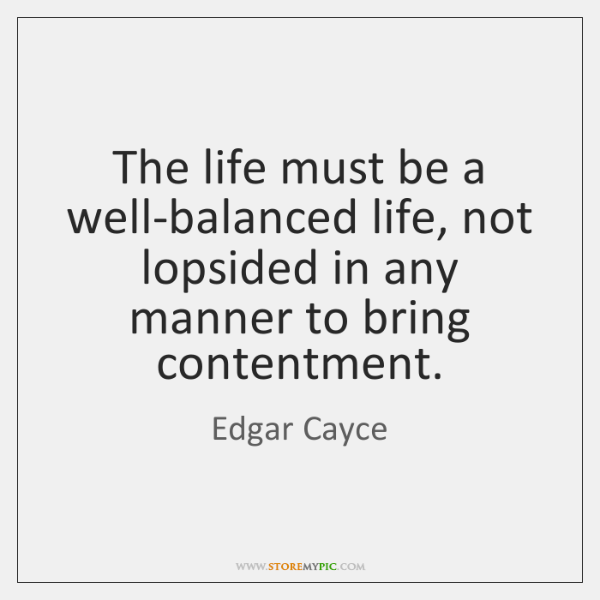 The life must be a well-balanced life, not lopsided in any manner ...