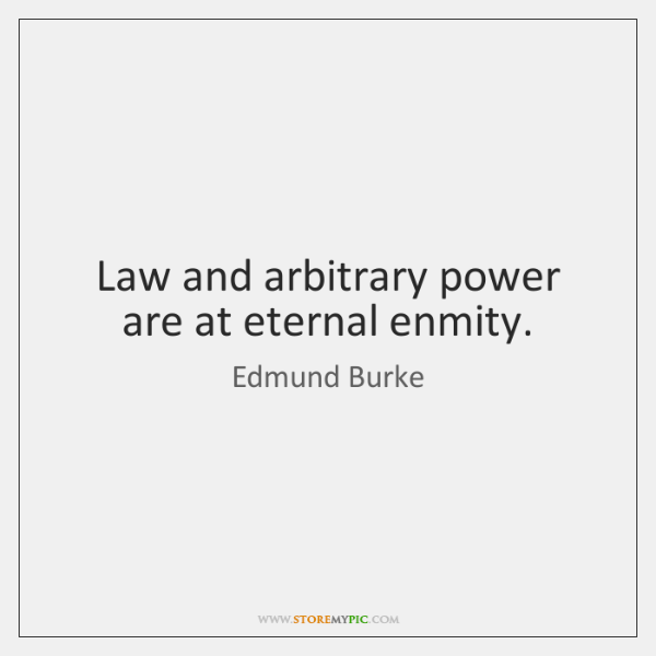 Law and arbitrary power are at eternal enmity.