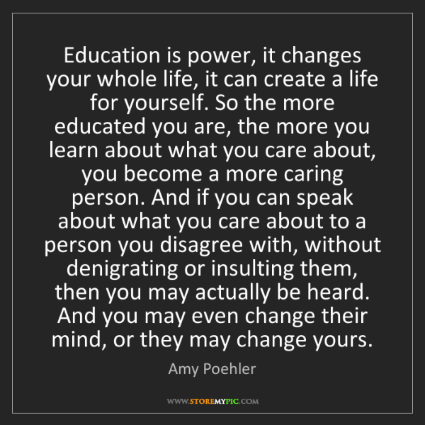 Amy Poehler: Education is power, it changes your whole life, it can...
