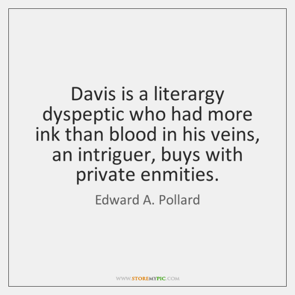 Davis is a literargy dyspeptic who had more ink than blood in ...