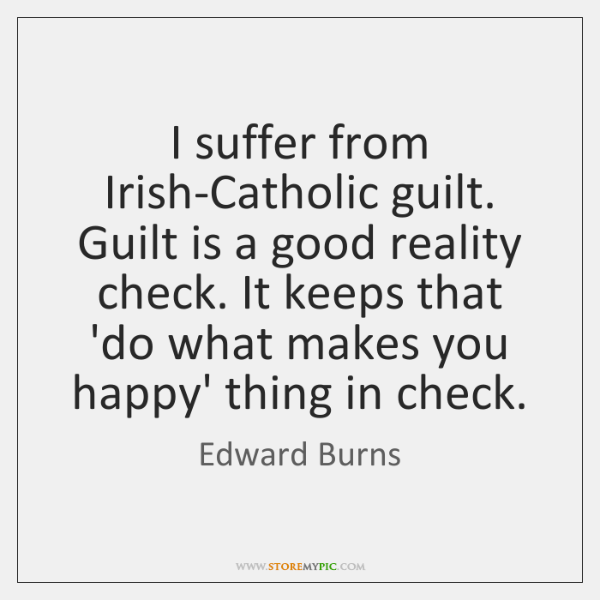 I suffer from Irish-Catholic guilt. Guilt is a good reality check. It ...