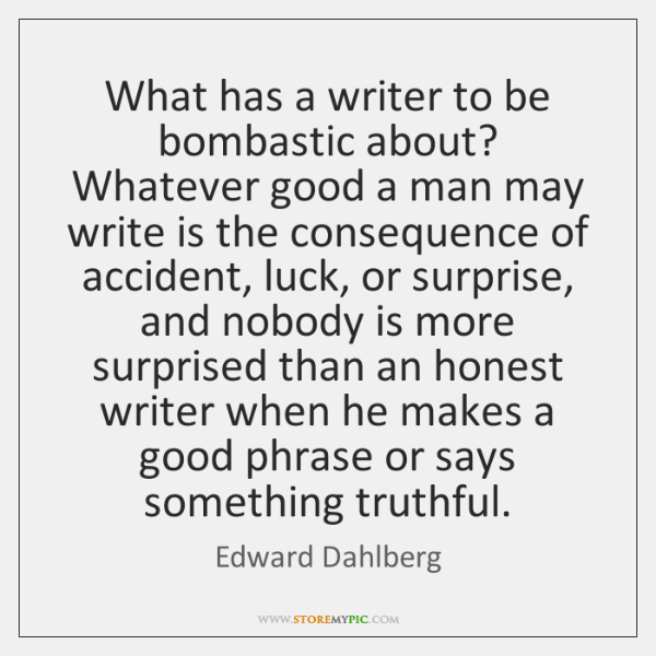 What has a writer to be bombastic about? Whatever good a man ...