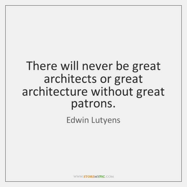 There will never be great architects or great architecture without great patrons.