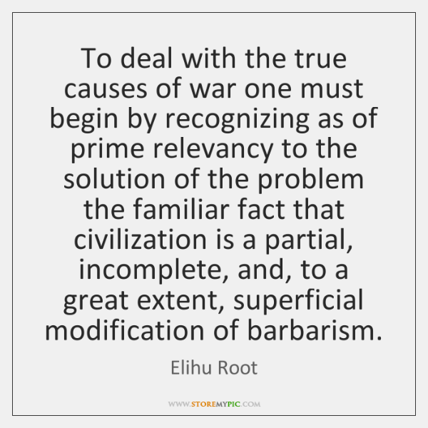 To deal with the true causes of war one must begin by ...