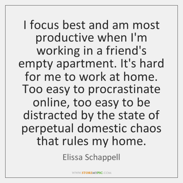 I focus best and am most productive when I'm working in a ...