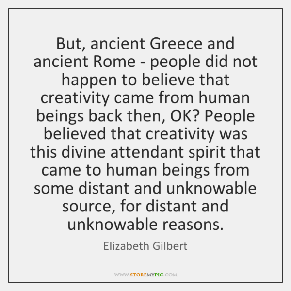 But, ancient Greece and ancient Rome - people did not happen to ...