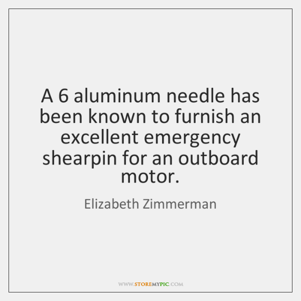 A 6 aluminum needle has been known to furnish an excellent emergency shearpin ...