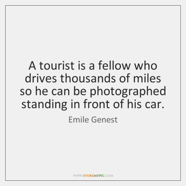 A tourist is a fellow who drives thousands of miles so he ...