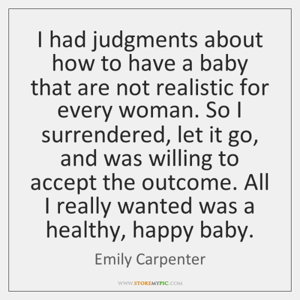 I had judgments about how to have a baby that are not ...