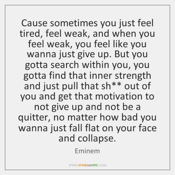 Cause Sometimes You Just Feel Tired Feel Weak And When You Feel