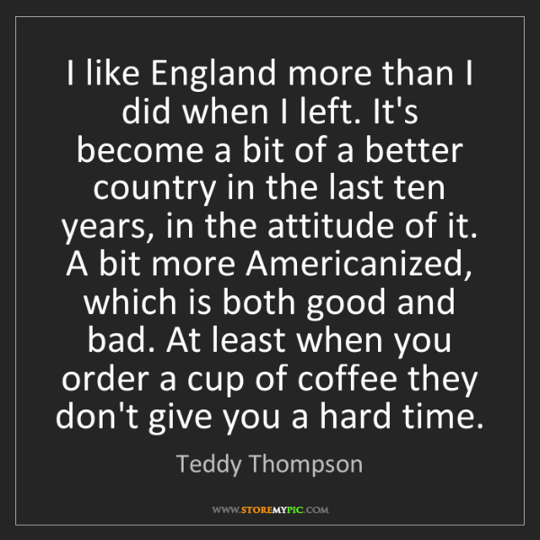 Teddy Thompson: I like England more than I did when I left. It's become...